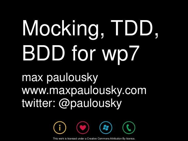 Mocking, TDD, BDD for wp7<br />max paulousky<br />www.maxpaulousky.com<br />twitter: @paulousky<br />This work is licensed...