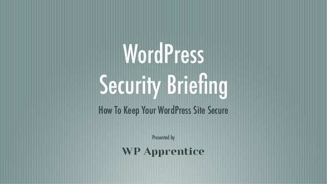 WordPress Security Briefing How To Keep Your WordPress Site Secure WP Apprentice Presented by