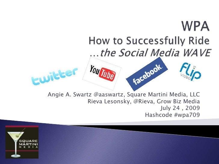WPAHow to Successfully Ride …the Social Media WAVE<br />Angie A. Swartz @aaswartz, Square Martini Media, LLC<br />Rieva Le...