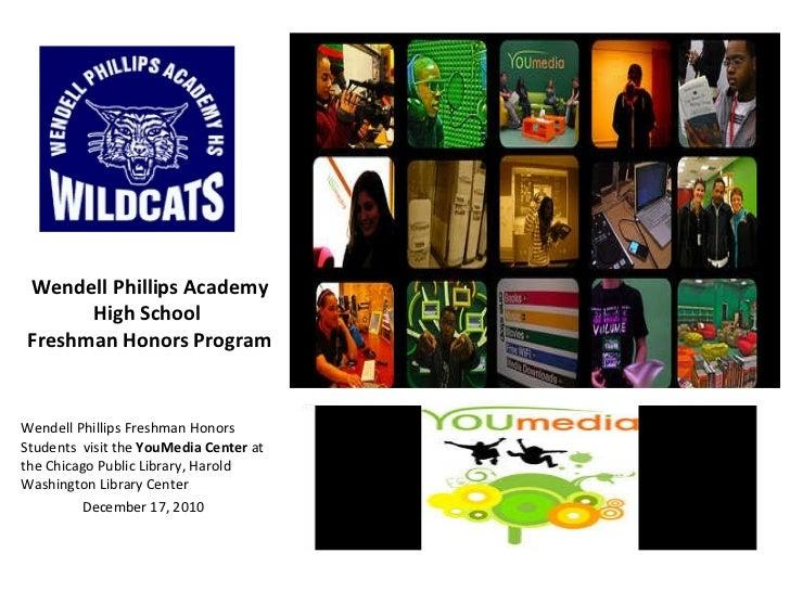 Wendell Phillips Academy High School  Freshman Honors Program <ul><li>Wendell Phillips Freshman Honors Students  visit the...