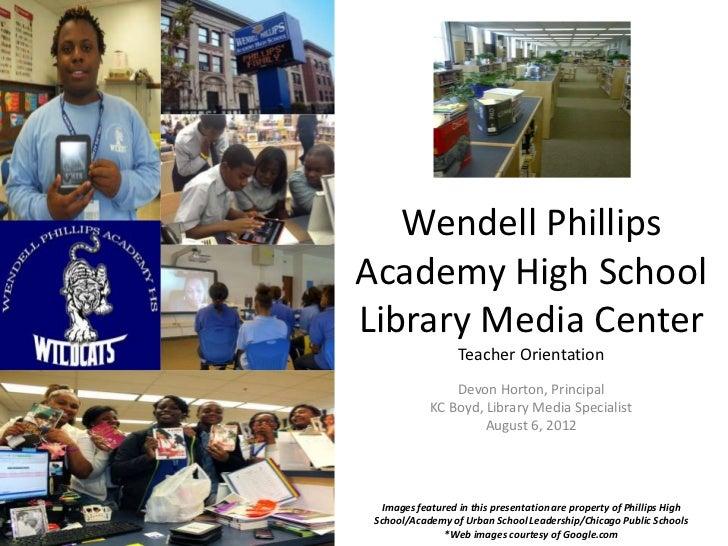 Wendell PhillipsAcademy High SchoolLibrary Media Center                  Teacher Orientation                Devon Horton, ...