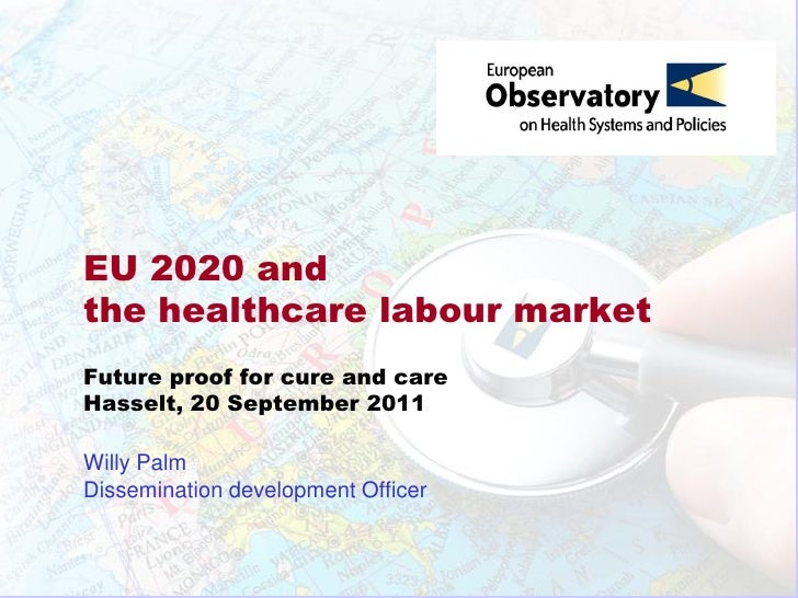 EU 2020 andthe healthcare labour marketFuture proof for cure and careHasselt, 20 September 2011Willy PalmDissemination dev...