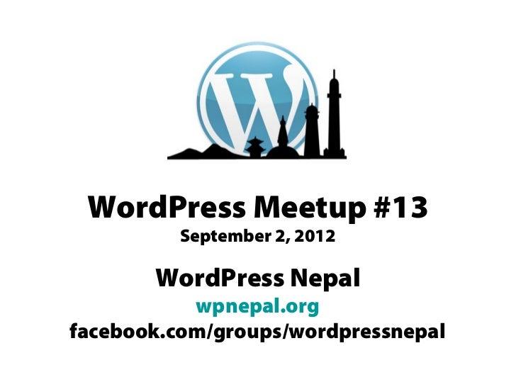 WordPress Meetup #13         September 2, 2012       WordPress Nepal           wpnepal.orgfacebook.com/groups/wordpressnepal