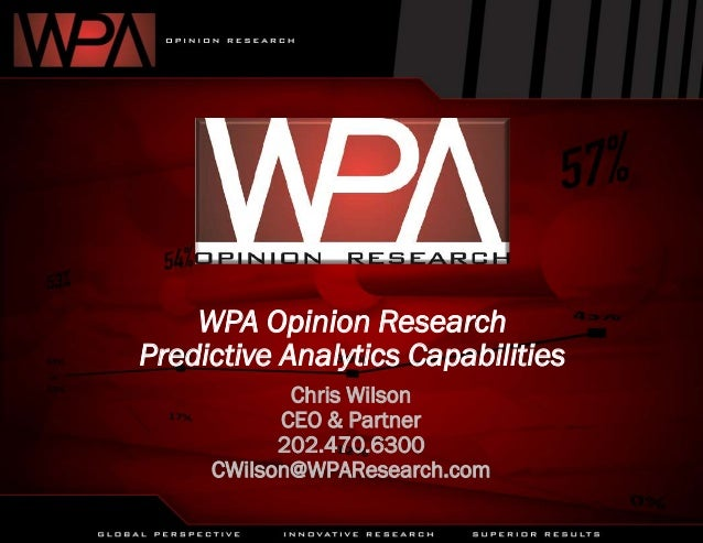 WPA Opinion Research Predictive Analytics Capabilities Chris Wilson CEO & Partner 202.470.6300 CWilson@WPAResearch.com