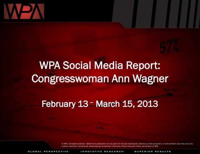 WPA Social Media Report:Congresswoman Ann WagnerFebruary 13 – March 15, 2013© WPA. All rights reserved. Neither this publi...