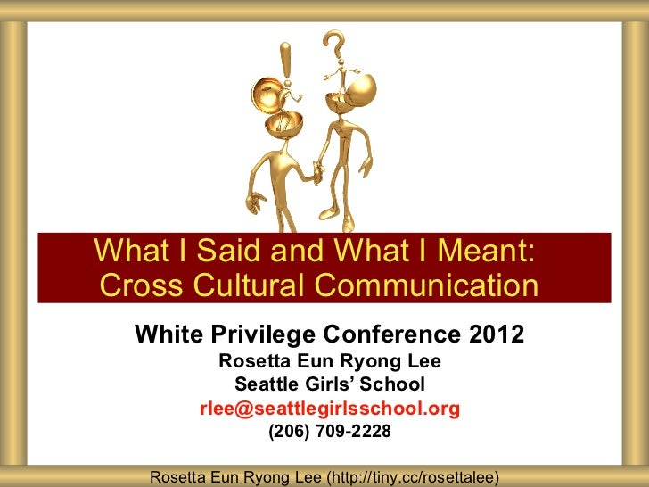 What I Said and What I Meant:Cross Cultural Communication  White Privilege Conference 2012            Rosetta Eun Ryong Le...