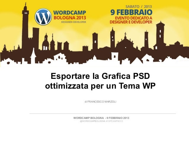 Esportare la Grafica PSDottimizzata per un Tema WP              di FRANCESCO MARZOLI       WORDCAMP BOLOGNA - 9 FEBBRAIO...