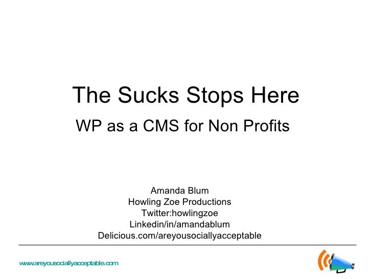 The Sucks Stops Here WP as a CMS for Non Profits Amanda Blum Howling Zoe Productions Twitter:howlingzoe Linkedin/in/amanda...