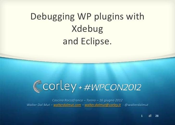Debugging WP plugins with          Xdebug        and Eclipse.                Cascina Roccafranca – Torino – 16 giugno 2012...