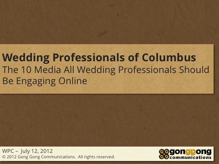 Wedding Professionals of ColumbusThe 10 Media All Wedding Professionals ShouldBe Engaging OnlineWPC – July 12, 2012© 2012 ...