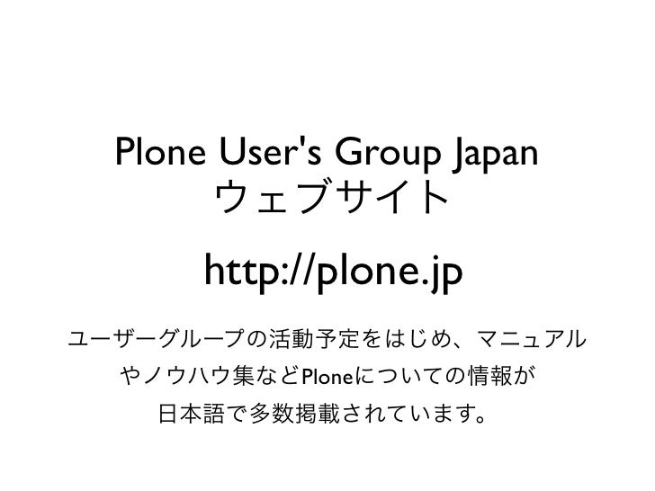 Plone Users Group Japan       ウェブサイト      http://plone.jpユーザーグループの活動予定をはじめ、マニュアル  やノウハウ集などPloneについての情報が    日本語で多数掲載されています。