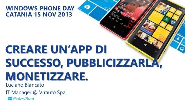 WINDOWS PHONE DAY CATANIA 15 NOV 2013  CREARE UN'APP DI SUCCESSO, PUBBLICIZZARLA, MONETIZZARE. Luciano Blancato IT Manager...