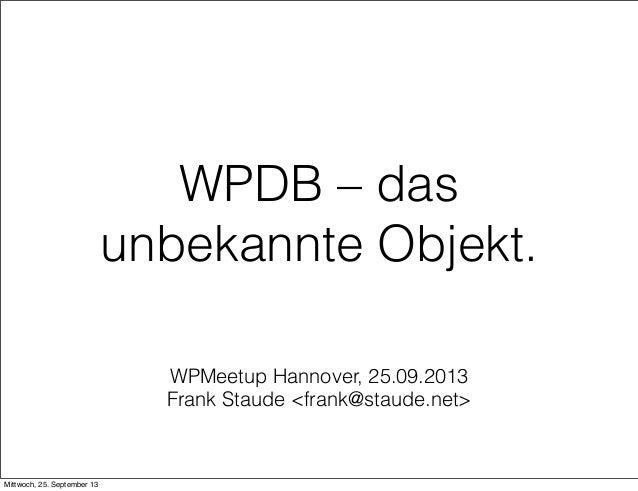 WPMeetup Hannover, 25.09.2013 Frank Staude <frank@staude.net> WPDB – das unbekannte Objekt. Mittwoch, 25. September 13