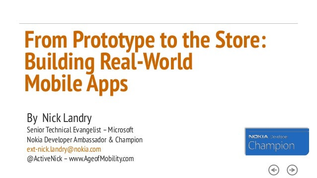 From Prototype to the Store: Building Real-World Mobile Apps By Nick Landry Senior Technical Evangelist – Microsoft Nokia ...