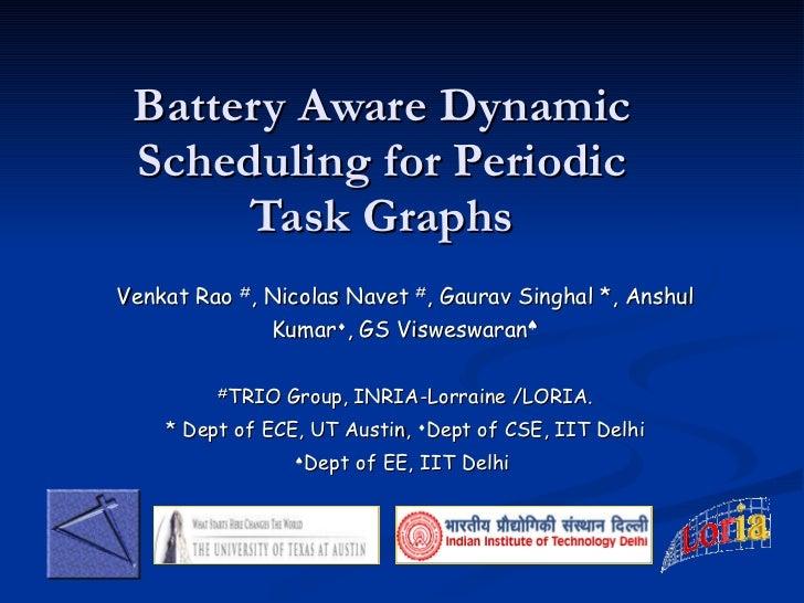Battery Aware Dynamic Scheduling for Periodic Task Graphs Venkat Rao   # , Nicolas Navet  # , Gaurav Singhal *, Anshul Kum...