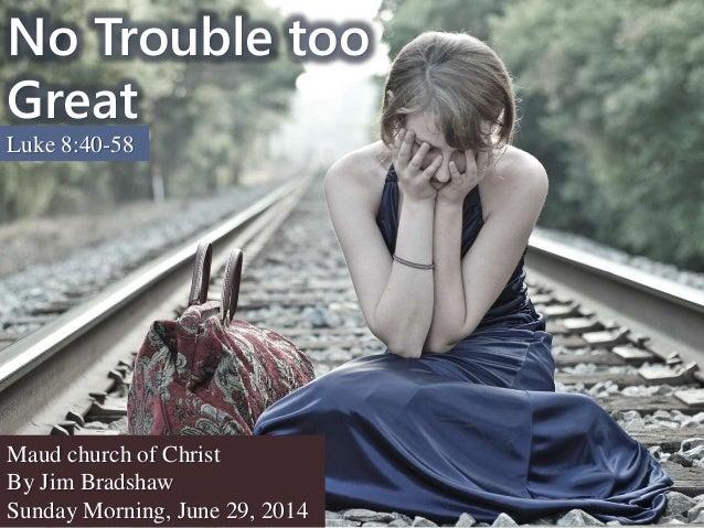 No Trouble too Great Luke 8:40-58 Maud church of Christ By Jim Bradshaw Sunday Morning, June 29, 2014