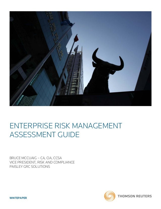 WHITEPAPER ENTERPRISE RISK MANAGEMENT ASSESSMENT GUIDE BRUCE MCCUAIG – CA, CIA, CCSA VICE PRESIDENT, RISK AND COMPLIANCE P...
