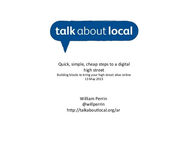 William Perrin@willperrinhttp://talkaboutlocal.org/arQuick, simple, cheap steps to a digitalhigh streetBuilding blocks to ...