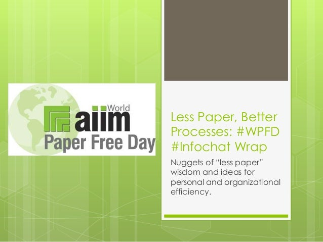 """Less Paper, Better Processes: #WPFD #Infochat Wrap Nuggets of """"less paper"""" wisdom and ideas for personal and organizationa..."""