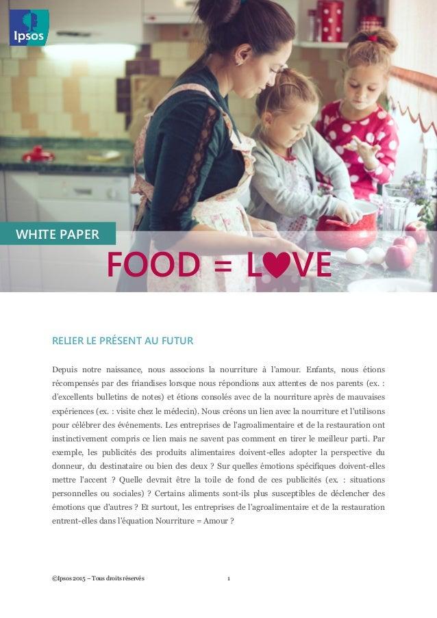 Food = Love ©Ipsos 2015 – Tous droits réservés 1 RELIER LE PRÉSENT AU FUTUR Depuis notre naissance, nous associons la nour...