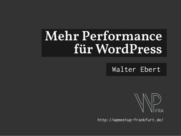 Mehr Performance für WordPress Walter Ebert http://wpmeetup-frankfurt.de/
