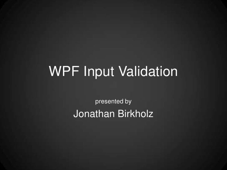 WPF Input Validation<br />presented by<br />Jonathan Birkholz<br />