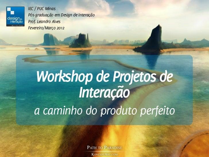 IEC / PUC MinasPós-graduação em Design de InteraçãoProf. Leandro AlvesFevereiro/Março 2012    Workshop de Projetos de     ...