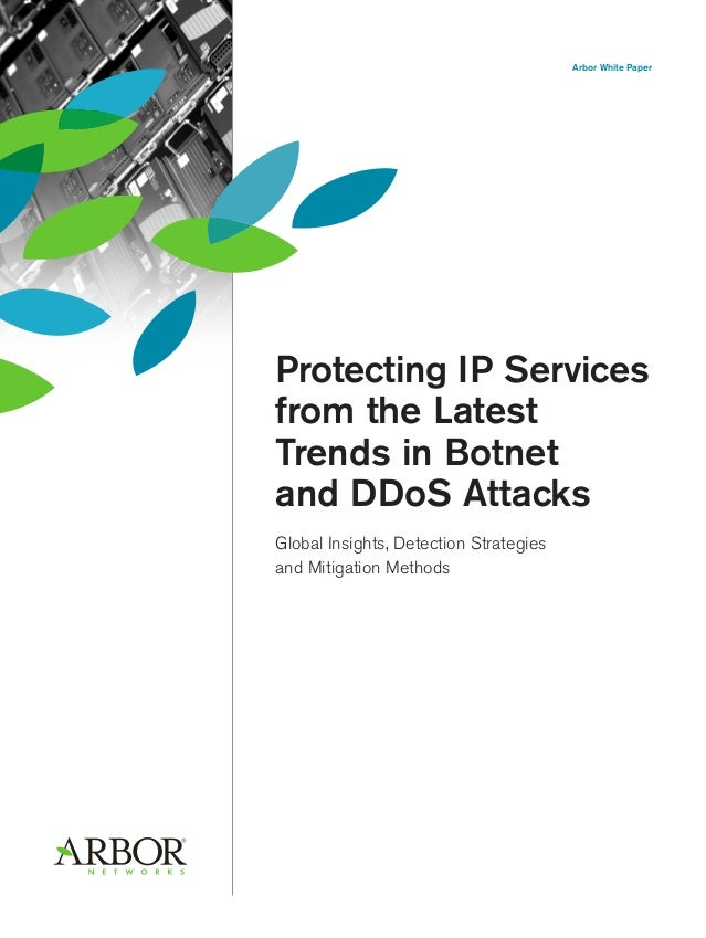 Arbor White Paper Protecting IP Services from the Latest Trends in Botnet and DDoS Attacks Global Insights, Detection Stra...