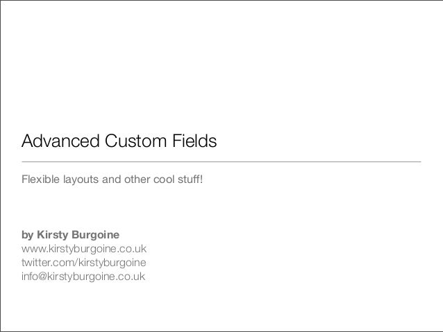 Advanced Custom Fields Flexible layouts and other cool stuff! by Kirsty Burgoine www.kirstyburgoine.co.uk twitter.com/kirst...