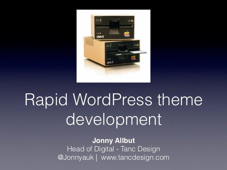 Rapid WordPress theme     development            Jonny Allbut     Head of Digital - Tanc Design   @Jonnyauk | www.tancdesi...
