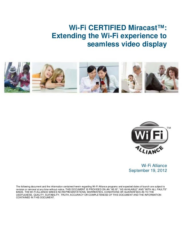 Wi-Fi CERTIFIED Miracast™:                                Extending the Wi-Fi experience to                               ...