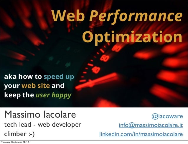 Web Performance Optimization aka how to speed up your web site and keep the user happy Massimo Iacolare @iacoware info@mas...