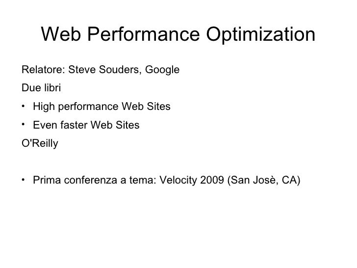 Web Performance Optimization <ul><li>Relatore: Steve Souders, Google </li></ul><ul><li>Due libri </li></ul><ul><li>High pe...