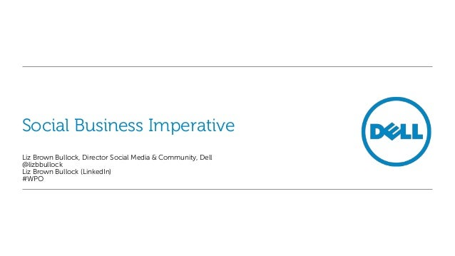 Social Business ImperativeLiz Brown Bullock, Director Social Media & Community, Dell@lizbbullockLiz Brown Bullock (LinkedI...