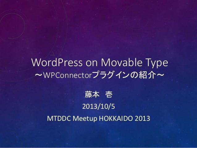 WordPress on Movable Type ~WPConnectorプラグインの紹介~ 藤本 壱 2013/10/5 MTDDC Meetup HOKKAIDO 2013