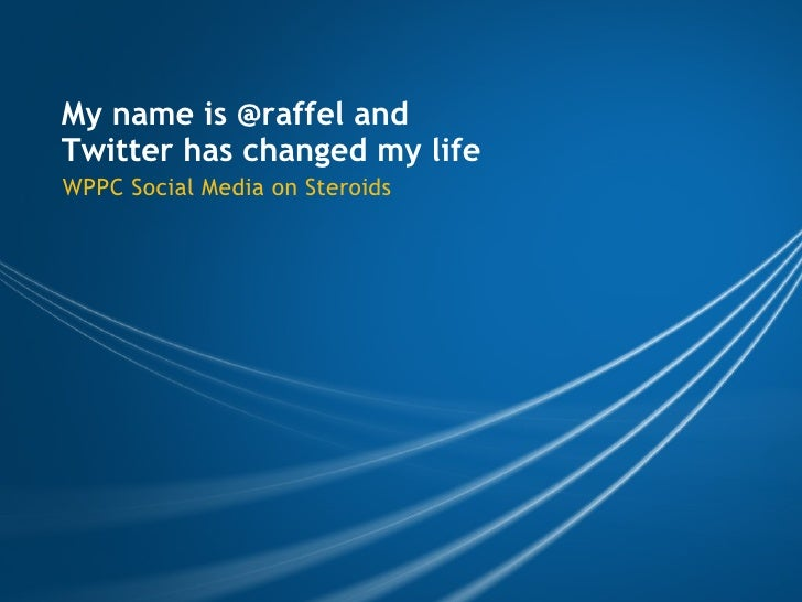 My name is @raffel and Twitter has changed my life WPPC Social Media on Steroids