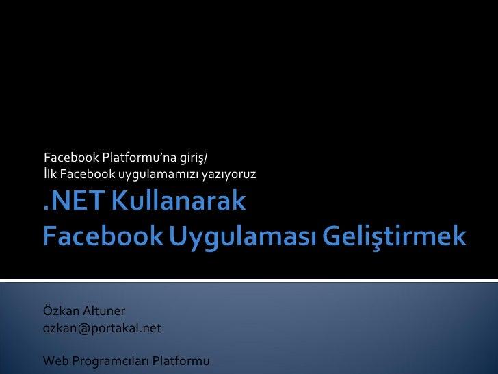 Facebook Platformu'na giriş/ İlk Facebook uygulamamızı yazıyoruz Özkan Altuner [email_address] Web Program cıları Platformu