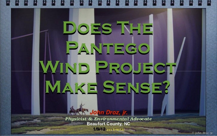 Does The  PantegoWind ProjectMake Sense?           John Droz, jr.  Physicist & Environmental Advocate           Beaufort C...