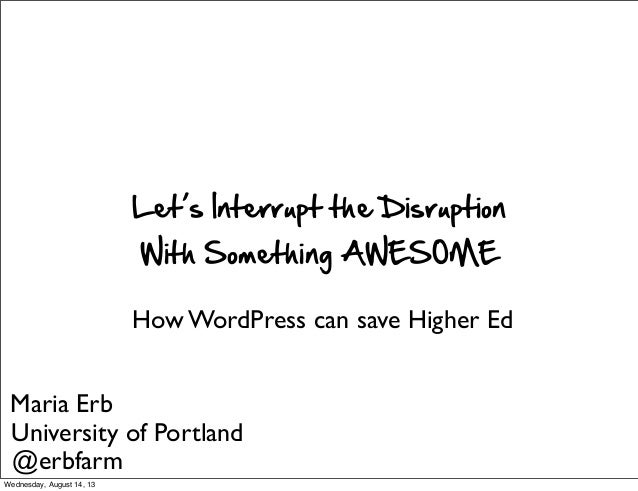 Let's  Interrupt  the  Disruption With  Something  AWESOME How WordPress can save Higher Ed Maria Erb University of Portla...