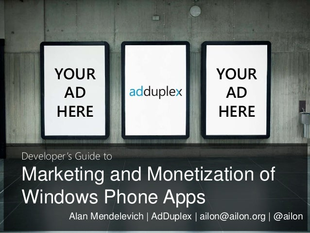 Marketing and Monetization of Windows Phone Apps YOUR AD HERE YOUR AD HERE Alan Mendelevich   AdDuplex   ailon@ailon.org  ...