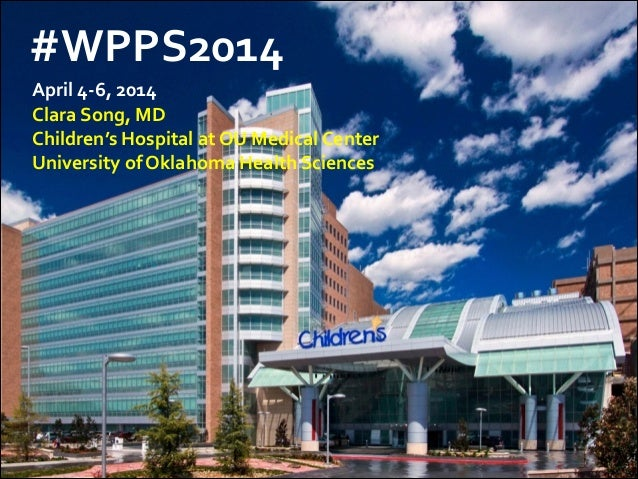 #WPPS2014	    !April	   4-­‐6,	   2014	     Clara	   Song,	   MD	    Children's	   Hospital	   at	   OU	   Medical	   Cent...