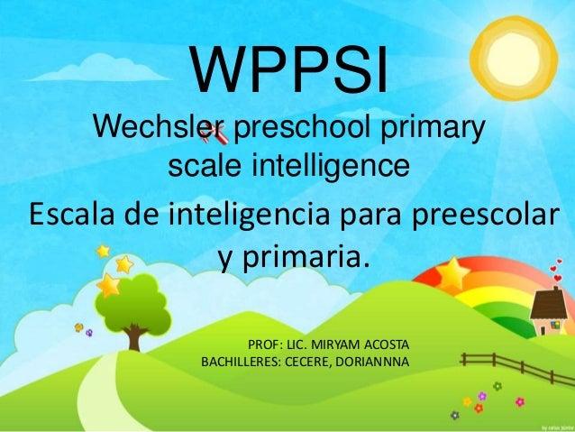 WPPSI Wechsler preschool primary scale intelligence Escala de inteligencia para preescolar y primaria. PROF: LIC. MIRYAM A...
