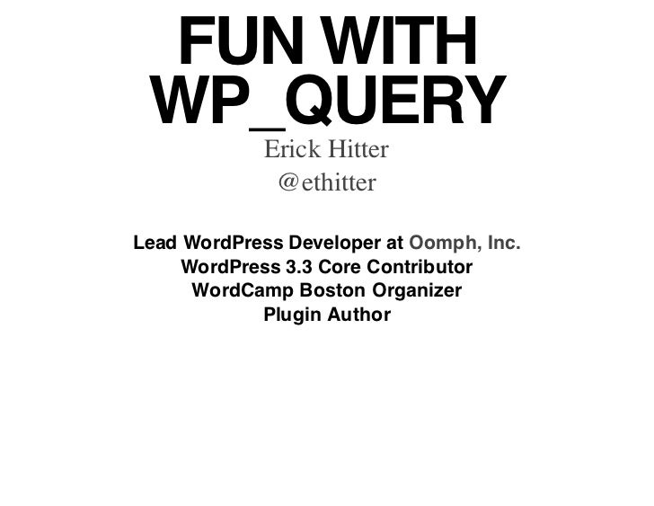 FUN WITH WP_QUERY             Erick Hitter              @ethitterLead WordPress Developer at Oomph, Inc.     WordPress 3.3...