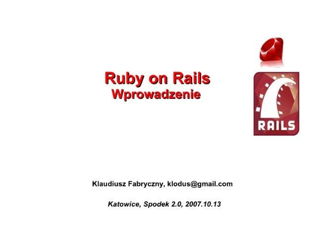 Ruby on Rails  Wprowadzenie     Klaudiusz Fabryczny,  klodus@gmail. com  Katowice,  Spodek 2.0, 2007.10.13