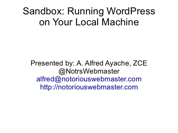 Sandbox: Running WordPress on Your Local Machine Presented by: A. Alfred Ayache, ZCE @NotrsWebmaster [email_address] http:...