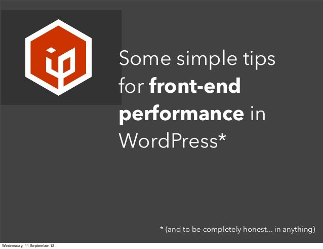* (and to be completely honest... in anything) Some simple tips for front-end performance in WordPress* Wednesday, 11 Sept...