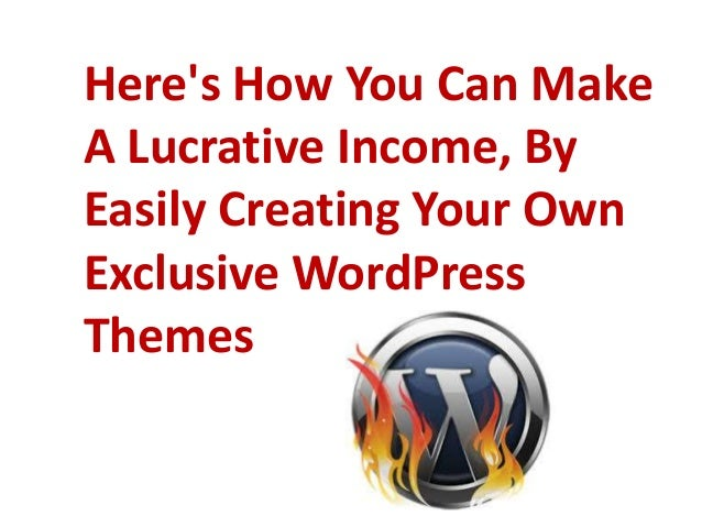 Here's How You Can Make A Lucrative Income, By Easily Creating Your Own Exclusive WordPress Themes