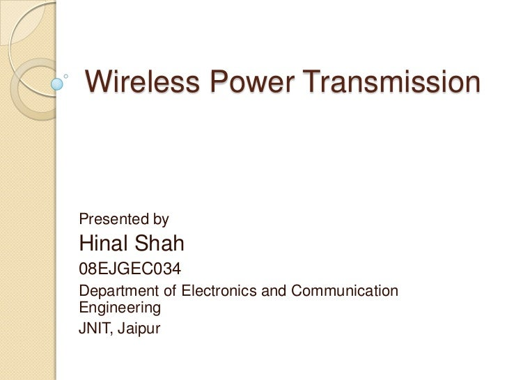 Wireless Power TransmissionPresented byHinal Shah08EJGEC034Department of Electronics and CommunicationEngineeringJNIT, Jai...