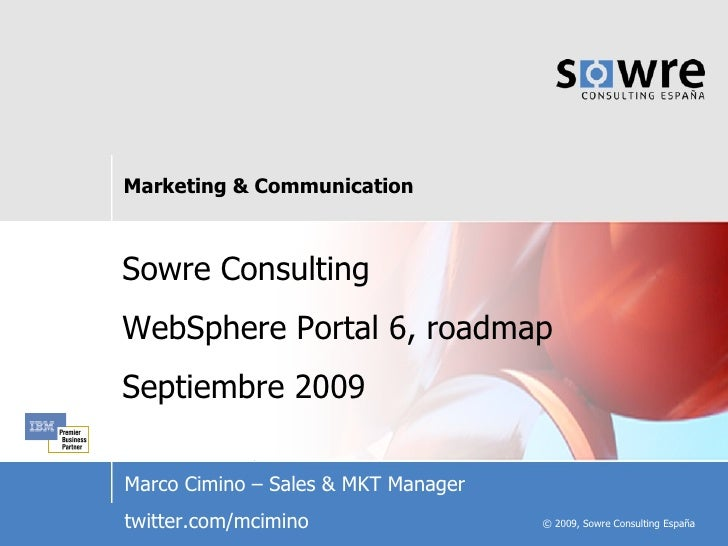 Sowre Consulting WebSphere Portal 6, roadmap Septiembre 2009 Marco Cimino – Sales & MKT Manager twitter.com/mcimino