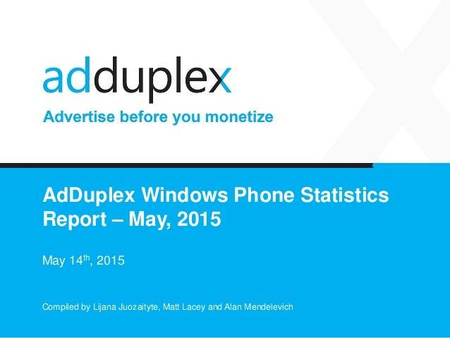 AdDuplex Windows Phone Statistics Report – May, 2015 May 14th, 2015 Compiled by Lijana Juozaityte, Matt Lacey and Alan Men...